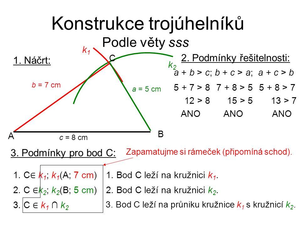 Konstrukce trojúhelníků Podle věty sss 1. Náčrt: k2k2 B C A k1k1 c = 8 cm b = 7 cm a = 5 cm 2. Podmínky řešitelnosti: 3. Podmínky pro bod C: 5 + 7 > 8
