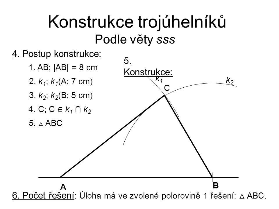 Konstrukce trojúhelníků Podle věty sss 4. Postup konstrukce: 1. AB; |AB| = 8 cm 2. k 1 ; k 1 (A; 7 cm) 3. k 2 ; k 2 (B; 5 cm) 4. C; C ∈ k 1 ∩ k 2 5. △