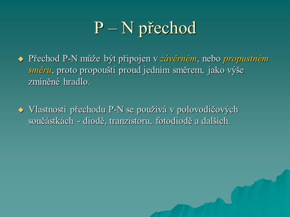 P – N přechod  V příměsovém polovodiči typu N je přebytek volných elektronů, v polovodiči typu P je přebytek kladných děr.