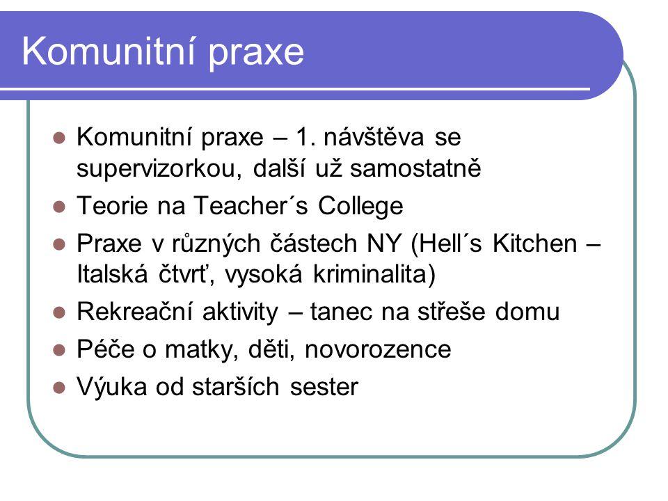 Komunitní praxe Komunitní praxe – 1. návštěva se supervizorkou, další už samostatně Teorie na Teacher´s College Praxe v různých částech NY (Hell´s Kit
