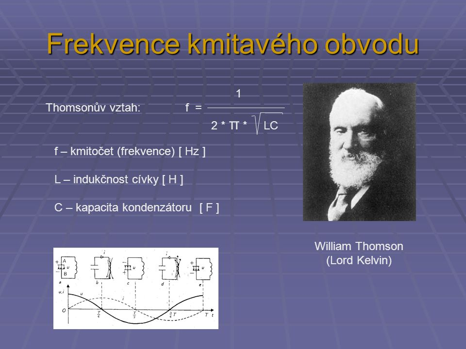 Frekvence kmitavého obvodu 1 Thomsonův vztah: f = 2 * π * LC William Thomson (Lord Kelvin) f – kmitočet (frekvence) [ Hz ] L – indukčnost cívky [ H ] C – kapacita kondenzátoru [ F ]