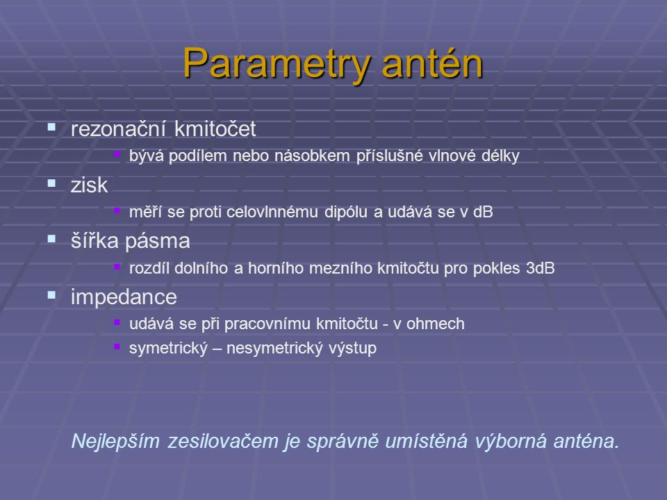 Parametry antén  rezonační kmitočet  bývá podílem nebo násobkem příslušné vlnové délky  zisk  měří se proti celovlnnému dipólu a udává se v dB  šířka pásma  rozdíl dolního a horního mezního kmitočtu pro pokles 3dB  impedance  udává se při pracovnímu kmitočtu - v ohmech  symetrický – nesymetrický výstup Nejlepším zesilovačem je správně umístěná výborná anténa.