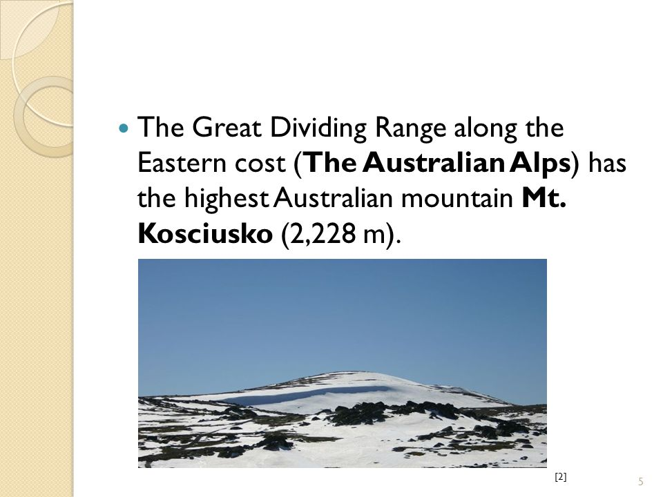 The Great Dividing Range along the Eastern cost (The Australian Alps) has the highest Australian mountain Mt.