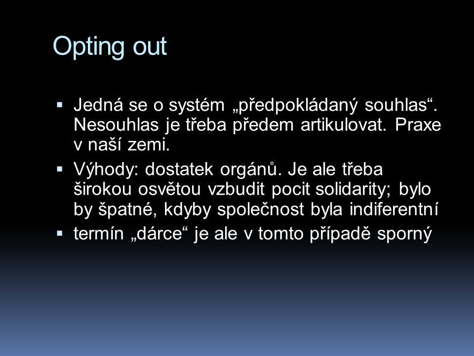 """Opting out  Jedná se o systém """"předpokládaný souhlas"""". Nesouhlas je třeba předem artikulovat. Praxe v naší zemi.  Výhody: dostatek orgánů. Je ale tř"""