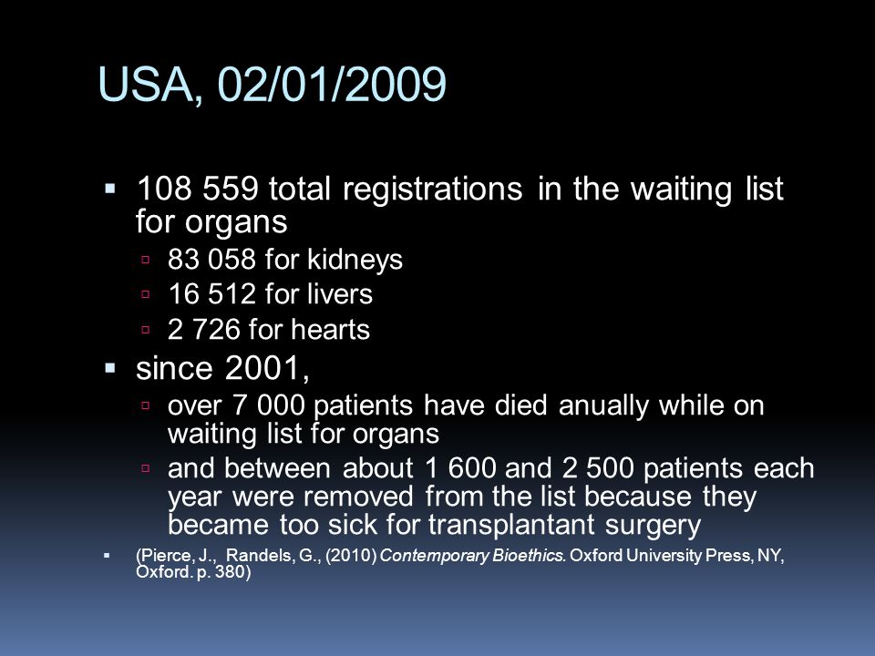 USA, 02/01/2009  108 559 total registrations in the waiting list for organs  83 058 for kidneys  16 512 for livers  2 726 for hearts  since 2001,  over 7 000 patients have died anually while on waiting list for organs  and between about 1 600 and 2 500 patients each year were removed from the list because they became too sick for transplantant surgery  (Pierce, J., Randels, G., (2010) Contemporary Bioethics.
