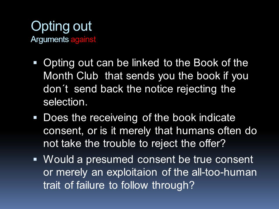 Opting out Arguments against  Opting out can be linked to the Book of the Month Club that sends you the book if you don´t send back the notice reject