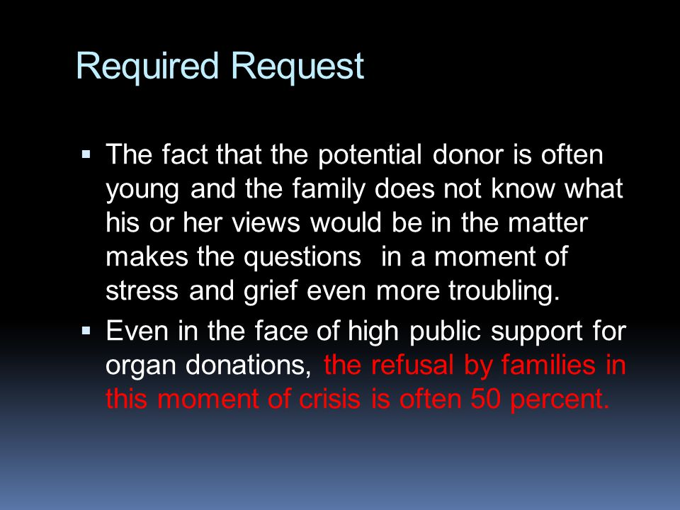 Required Request  The fact that the potential donor is often young and the family does not know what his or her views would be in the matter makes th