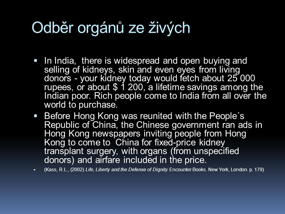 Odběr orgánů ze živých  In India, there is widespread and open buying and selling of kidneys, skin and even eyes from living donors - your kidney today would fetch about 25 000 rupees, or about $ 1 200, a lifetime savings among the Indian poor.