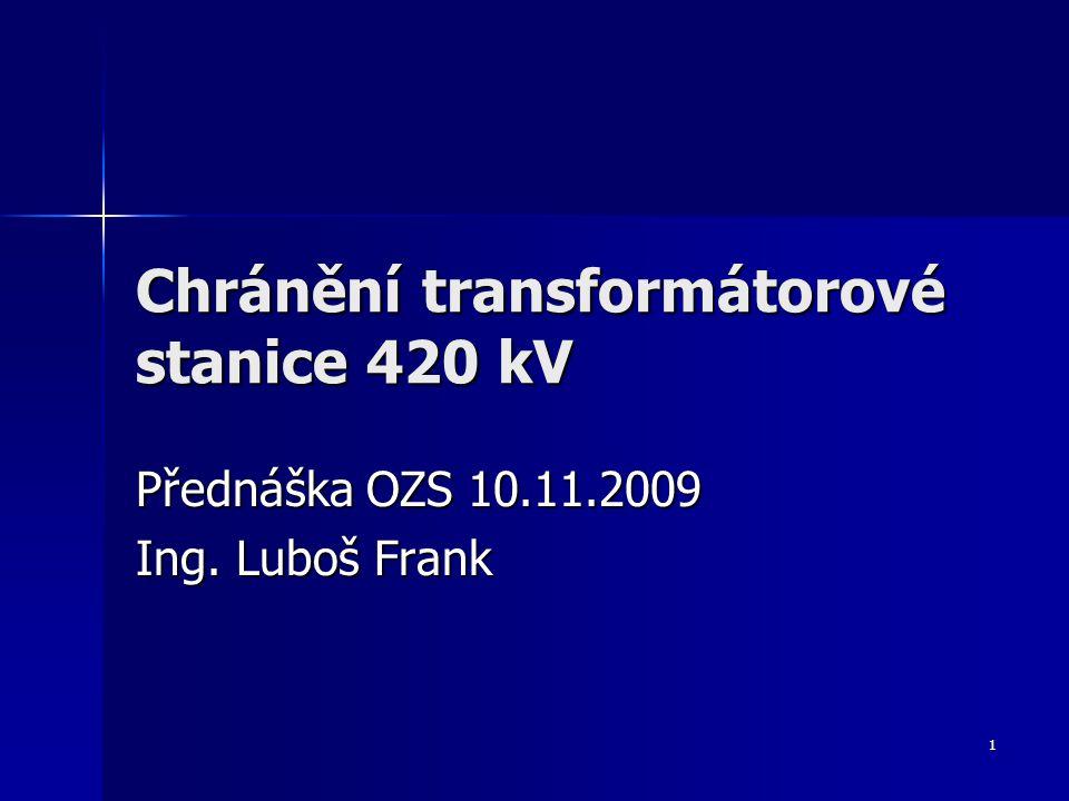 1 Chránění transformátorové stanice 420 kV Přednáška OZS 10.11.2009 Ing. Luboš Frank
