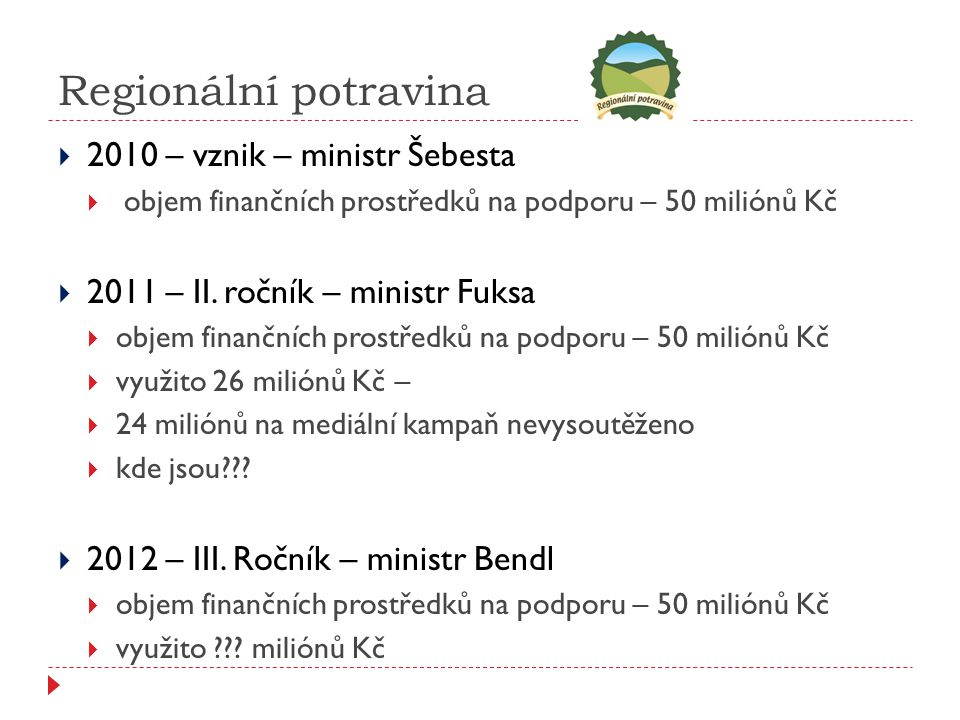 Regionální potravina  2010 – vznik – ministr Šebesta  objem finančních prostředků na podporu – 50 miliónů Kč  2011 – II.