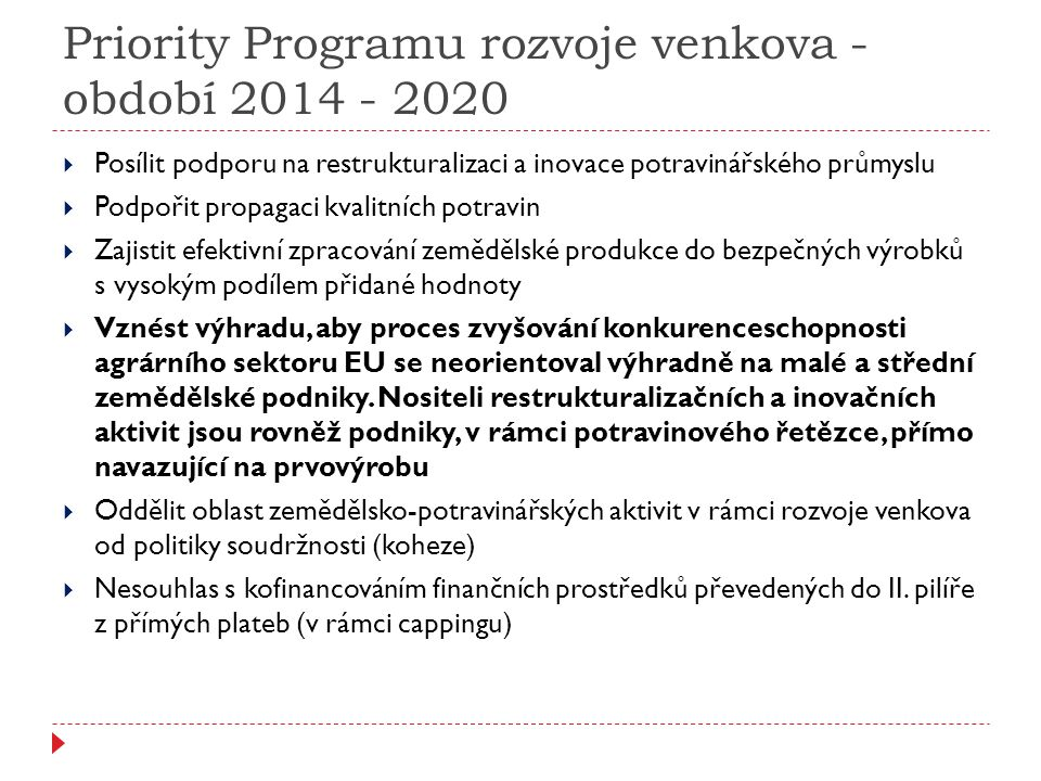 Priority Programu rozvoje venkova - období 2014 - 2020  Posílit podporu na restrukturalizaci a inovace potravinářského průmyslu  Podpořit propagaci kvalitních potravin  Zajistit efektivní zpracování zemědělské produkce do bezpečných výrobků s vysokým podílem přidané hodnoty  Vznést výhradu, aby proces zvyšování konkurenceschopnosti agrárního sektoru EU se neorientoval výhradně na malé a střední zemědělské podniky.