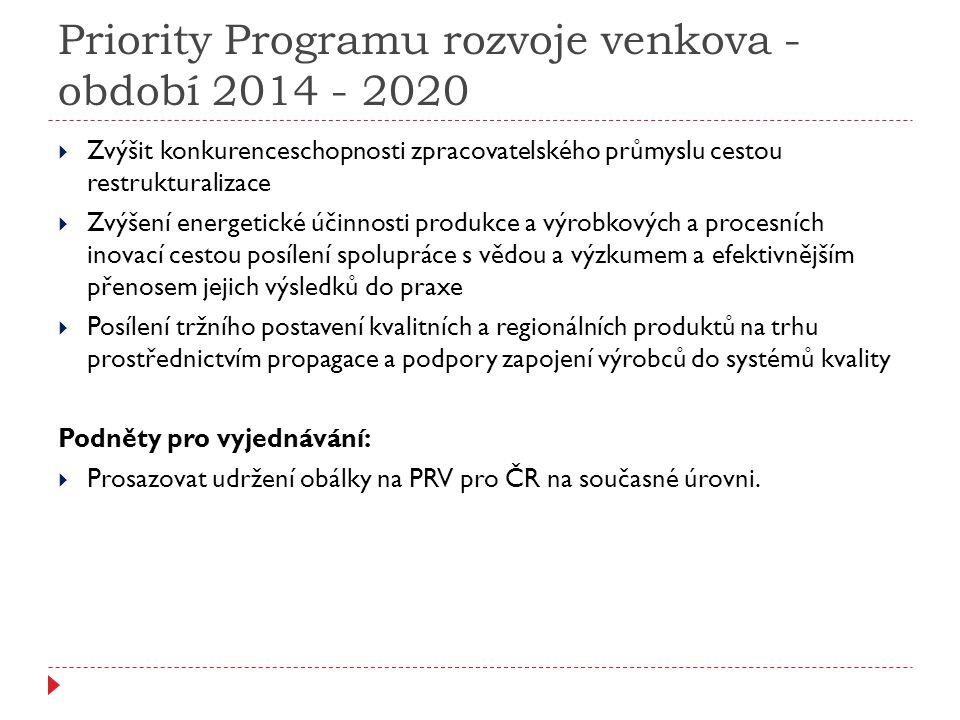 Priority Programu rozvoje venkova - období 2014 - 2020  Zvýšit konkurenceschopnosti zpracovatelského průmyslu cestou restrukturalizace  Zvýšení energetické účinnosti produkce a výrobkových a procesních inovací cestou posílení spolupráce s vědou a výzkumem a efektivnějším přenosem jejich výsledků do praxe  Posílení tržního postavení kvalitních a regionálních produktů na trhu prostřednictvím propagace a podpory zapojení výrobců do systémů kvality Podněty pro vyjednávání:  Prosazovat udržení obálky na PRV pro ČR na současné úrovni.