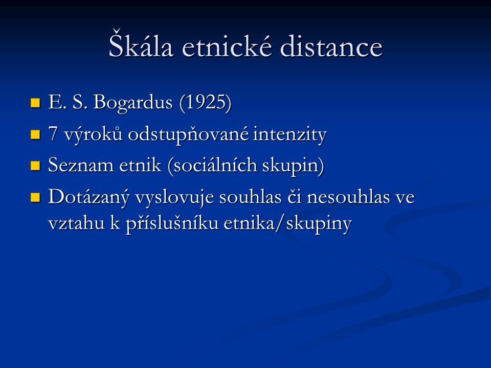 Škála etnické distance E. S. Bogardus (1925) E. S. Bogardus (1925) 7 výroků odstupňované intenzity 7 výroků odstupňované intenzity Seznam etnik (sociá