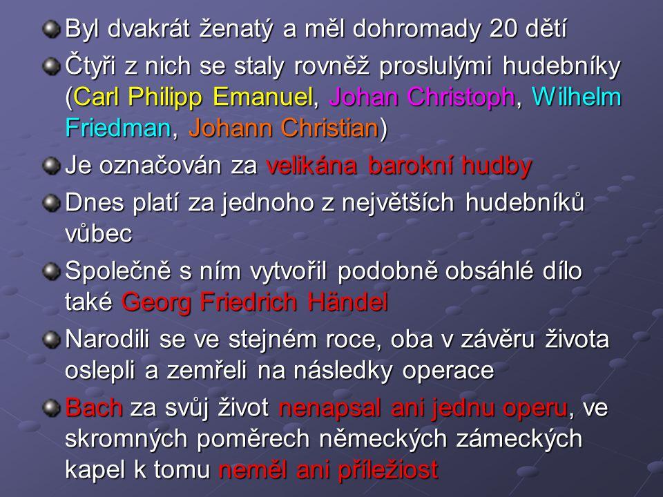 Byl dvakrát ženatý a měl dohromady 20 dětí Čtyři z nich se staly rovněž proslulými hudebníky (Carl Philipp Emanuel, Johan Christoph, Wilhelm Friedman, Johann Christian) Je označován za velikána barokní hudby Dnes platí za jednoho z největších hudebníků vůbec Společně s ním vytvořil podobně obsáhlé dílo také Georg Friedrich Händel Narodili se ve stejném roce, oba v závěru života oslepli a zemřeli na následky operace Bach za svůj život nenapsal ani jednu operu, ve skromných poměrech německých zámeckých kapel k tomu neměl ani příležiost