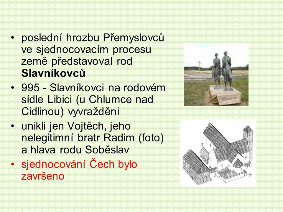 poslední hrozbu Přemyslovců ve sjednocovacím procesu země představoval rod Slavníkovců 995 - Slavníkovci na rodovém sídle Libici (u Chlumce nad Cidlin