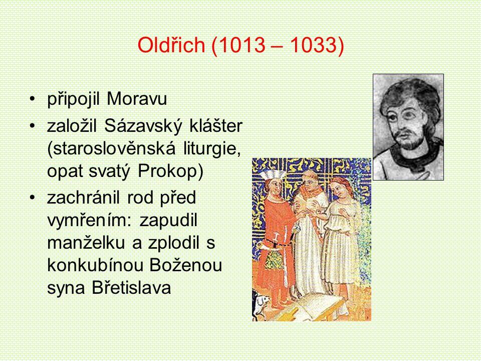 Oldřich (1013 – 1033) připojil Moravu založil Sázavský klášter (staroslověnská liturgie, opat svatý Prokop) zachránil rod před vymřením: zapudil manže