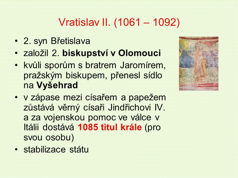 Vratislav II. (1061 – 1092) 2. syn Břetislava založil 2. biskupství v Olomouci kvůli sporům s bratrem Jaromírem, pražským biskupem, přenesl sídlo na V