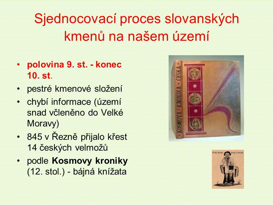 Sjednocovací proces slovanských kmenů na našem území polovina 9. st. - konec 10. st. pestré kmenové složení chybí informace (území snad včleněno do Ve