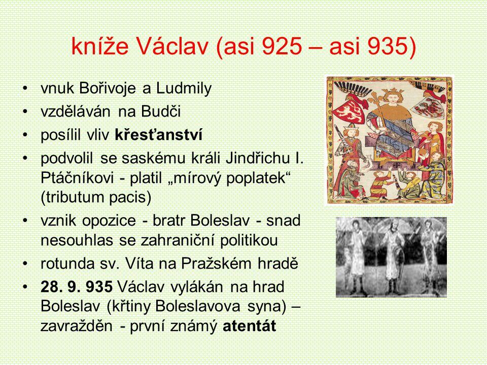 kníže Václav (asi 925 – asi 935) vnuk Bořivoje a Ludmily vzděláván na Budči posílil vliv křesťanství podvolil se saskému králi Jindřichu I. Ptáčníkovi