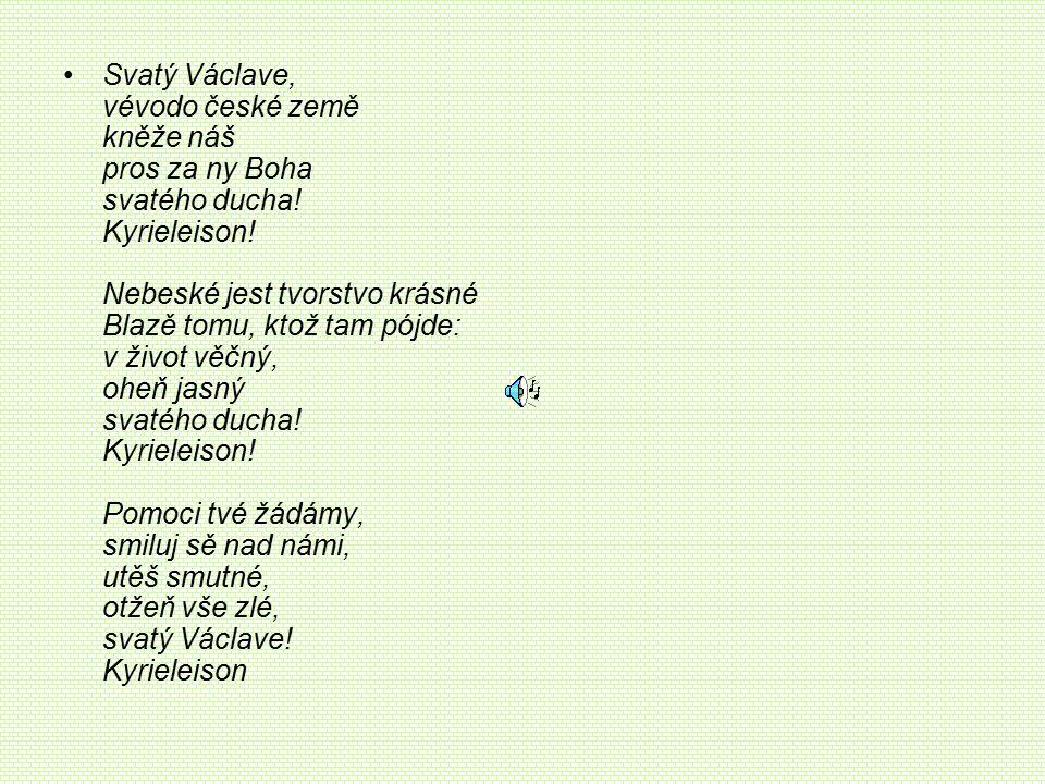 Svatý Václave, vévodo české země kněže náš pros za ny Boha svatého ducha! Kyrieleison! Nebeské jest tvorstvo krásné Blazě tomu, ktož tam pójde: v živo