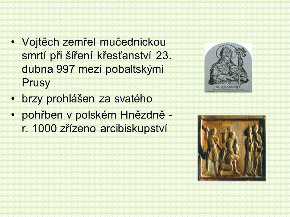 Vojtěch zemřel mučednickou smrtí při šíření křesťanství 23. dubna 997 mezi pobaltskými Prusy brzy prohlášen za svatého pohřben v polském Hnězdně - r.