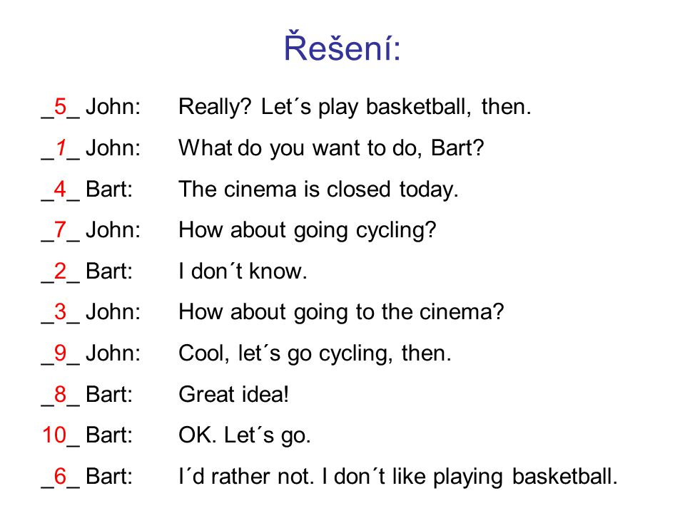 Řešení: _5_ John: Really? Let´s play basketball, then. _1_ John:What do you want to do, Bart? _4_ Bart:The cinema is closed today. _7_ John:How about