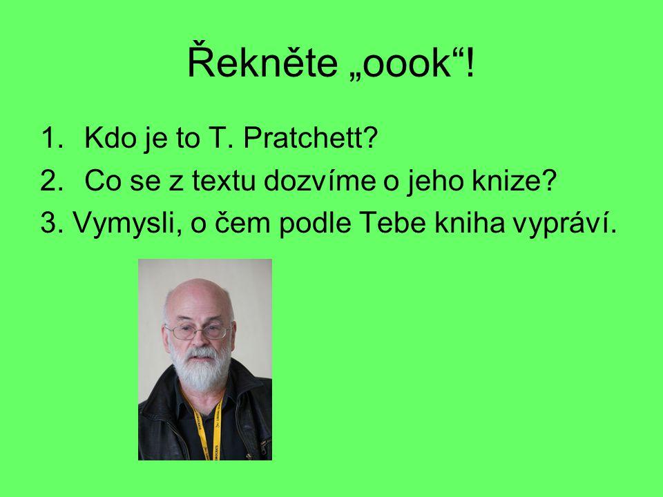 """Řekněte """"oook . 1.Kdo je to T. Pratchett. 2.Co se z textu dozvíme o jeho knize."""