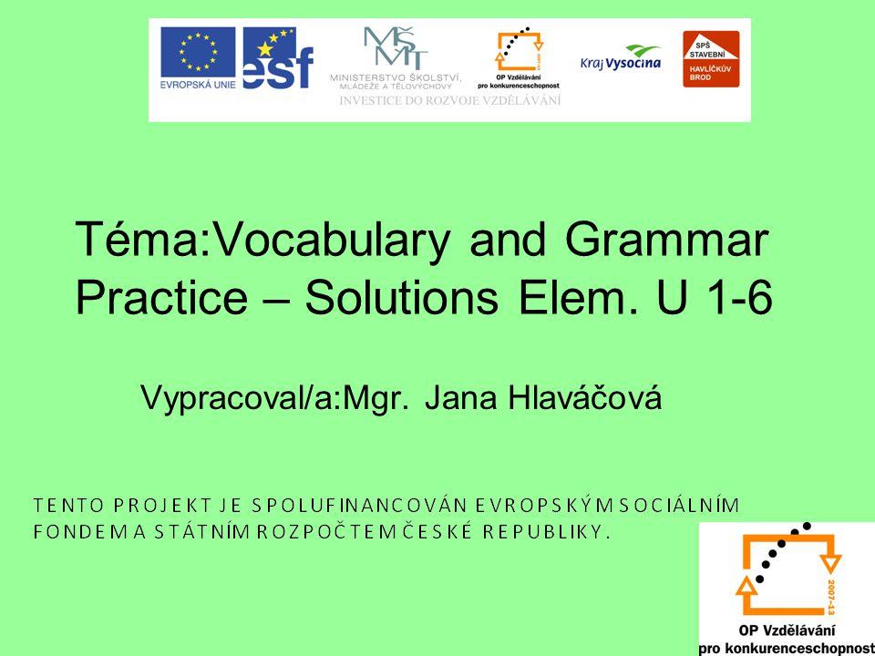 Téma:Vocabulary and Grammar Practice – Solutions Elem. U 1-6 Vypracoval/a:Mgr. Jana Hlaváčová