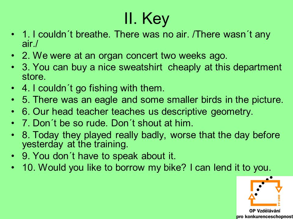 II. Key 1. I couldn´t breathe. There was no air. /There wasn´t any air./ 2. We were at an organ concert two weeks ago. 3. You can buy a nice sweatshir
