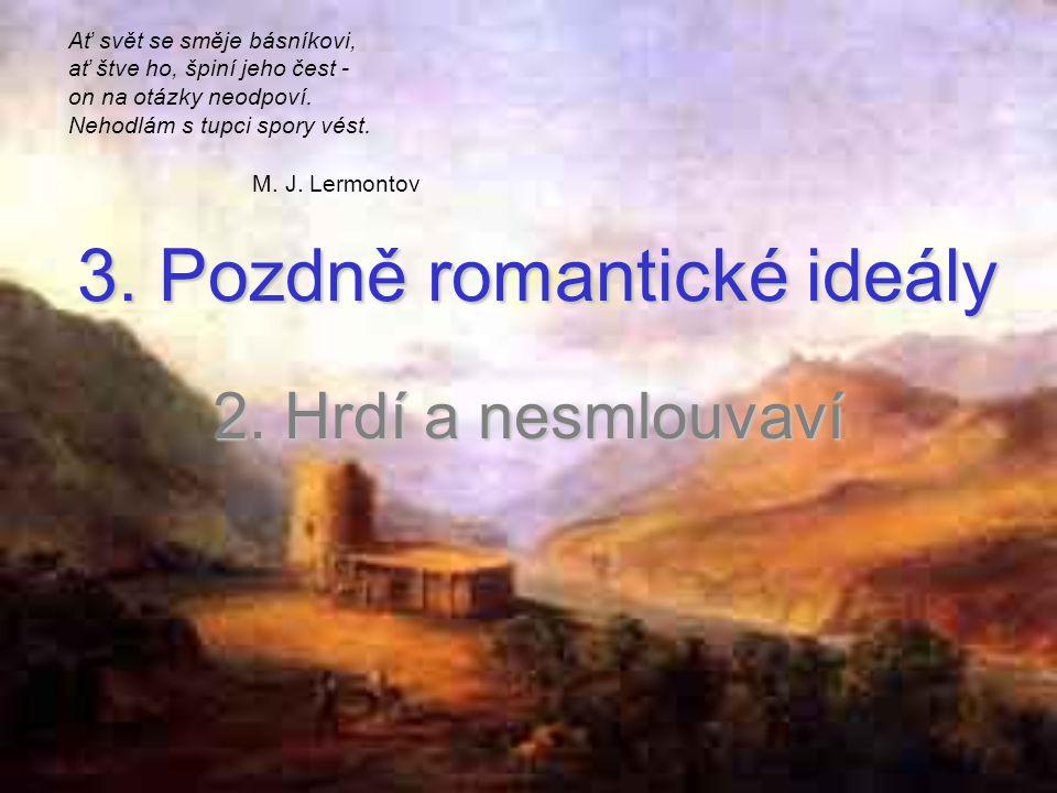 3. Pozdně romantické ideály 2. Hrdí a nesmlouvaví Ať svět se směje básníkovi, ať štve ho, špiní jeho čest - on na otázky neodpoví. Nehodlám s tupci sp