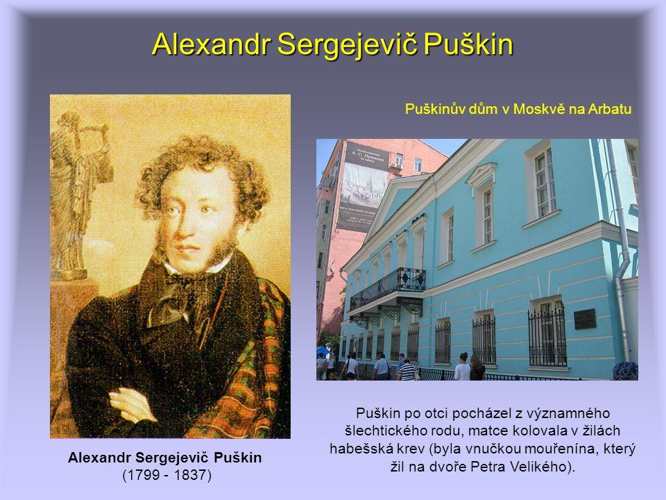 Alexandr Sergejevič Puškin (1799 - 1837) Puškinův dům v Moskvě na Arbatu Puškin po otci pocházel z významného šlechtického rodu, matce kolovala v žilá