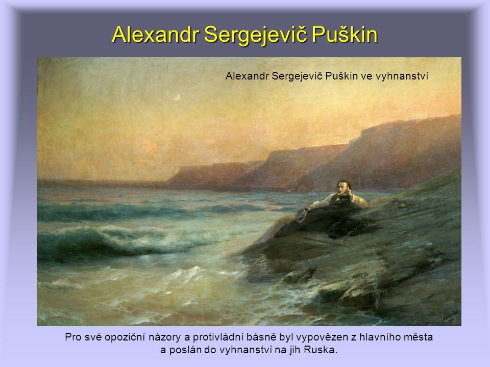 Alexandr Sergejevič Puškin Alexandr Sergejevič Puškin ve vyhnanství Pro své opoziční názory a protivládní básně byl vypovězen z hlavního města a poslán do vyhnanství na jih Ruska.