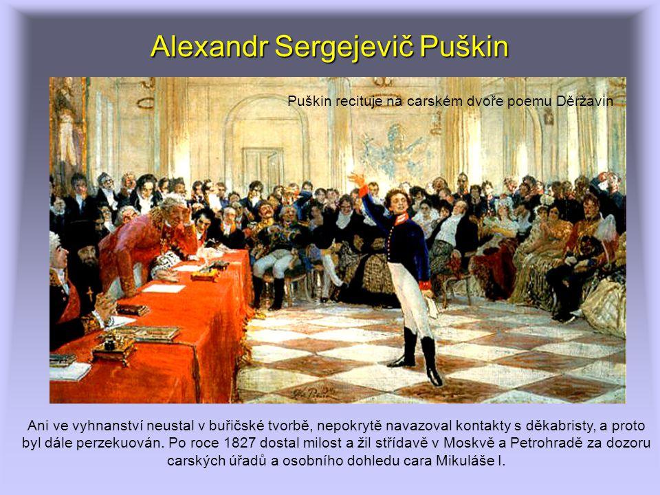 Alexandr Sergejevič Puškin Puškin recituje na carském dvoře poemu Děržavin Ani ve vyhnanství neustal v buřičské tvorbě, nepokrytě navazoval kontakty s