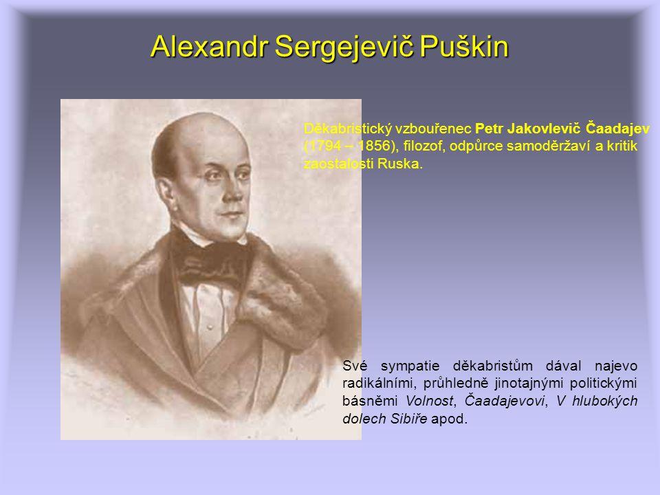 Alexandr Sergejevič Puškin Své sympatie děkabristům dával najevo radikálními, průhledně jinotajnými politickými básněmi Volnost, Čaadajevovi, V hlubokých dolech Sibiře apod.