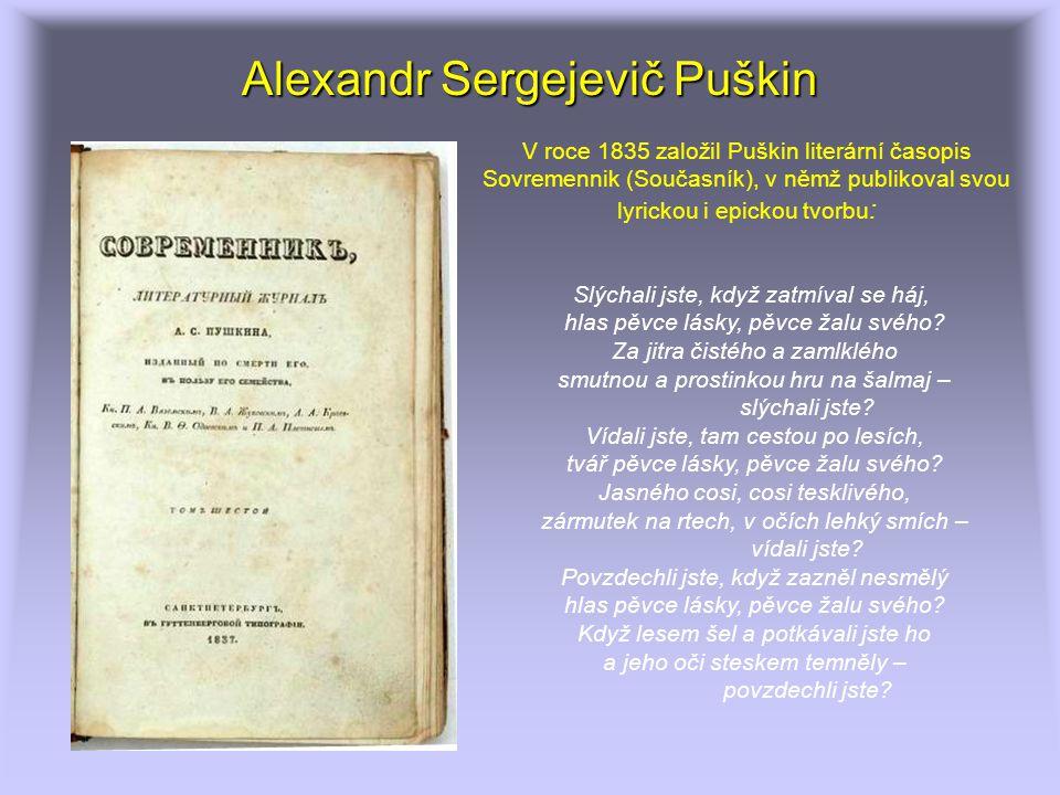 Alexandr Sergejevič Puškin Slýchali jste, když zatmíval se háj, hlas pěvce lásky, pěvce žalu svého? Za jitra čistého a zamlklého smutnou a prostinkou