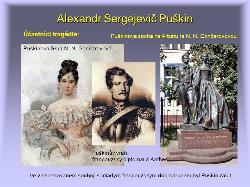 Alexandr Sergejevič Puškin Ve zinscenovaném souboji s mladým francouzským dobrodruhem byl Puškin zabit. Účastníci tragédie: Puškinův vrah: francouzský