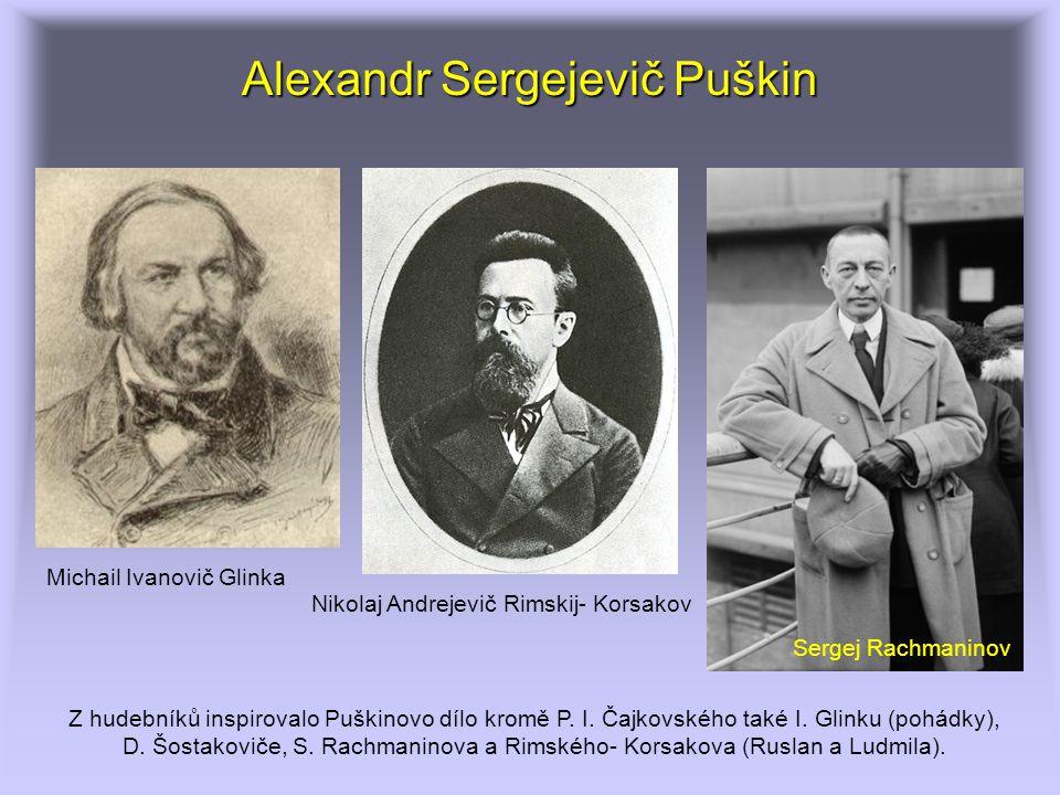 Alexandr Sergejevič Puškin Z hudebníků inspirovalo Puškinovo dílo kromě P. I. Čajkovského také I. Glinku (pohádky), D. Šostakoviče, S. Rachmaninova a