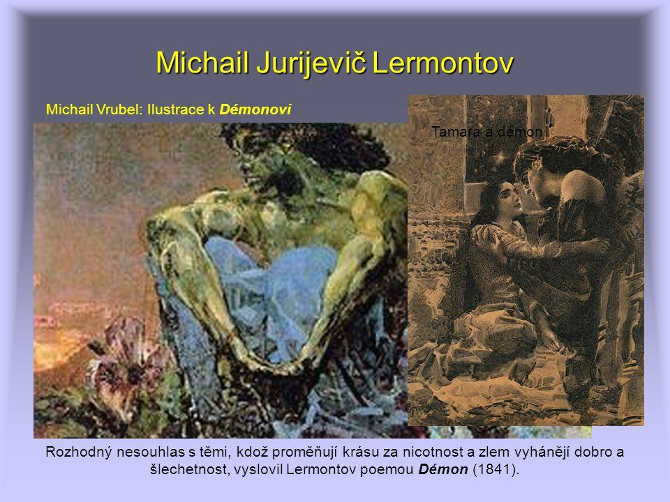 Michail Jurijevič Lermontov Rozhodný nesouhlas s těmi, kdož proměňují krásu za nicotnost a zlem vyhánějí dobro a šlechetnost, vyslovil Lermontov poemo