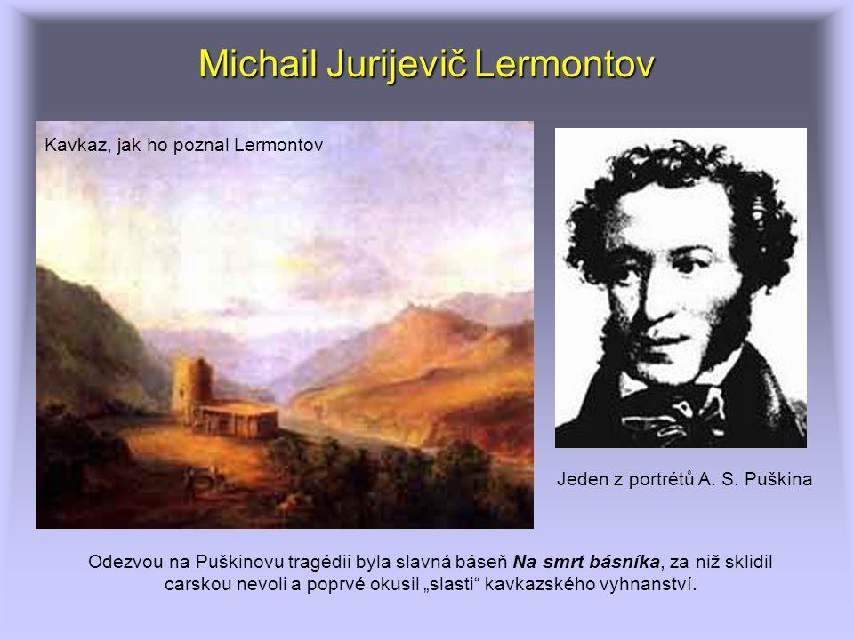 """Michail Jurijevič Lermontov Odezvou na Puškinovu tragédii byla slavná báseň Na smrt básníka, za niž sklidil carskou nevoli a poprvé okusil """"slasti kavkazského vyhnanství."""