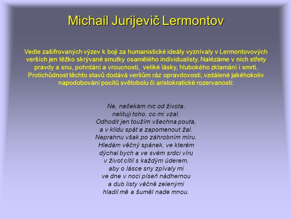 Michail Jurijevič Lermontov Vedle zašifrovaných výzev k boji za humanistické ideály vyznívaly v Lermontovových verších jen těžko skrývané smutky osamělého individualisty.