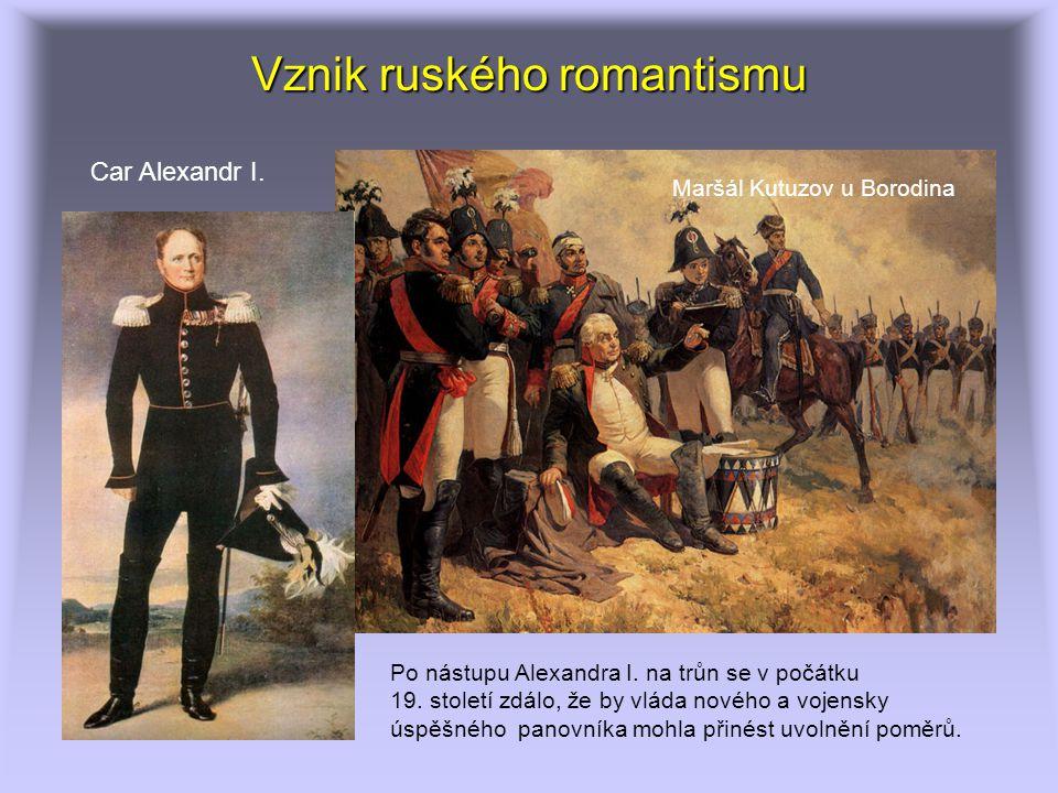 Vznik ruského romantismu Po nástupu Alexandra I. na trůn se v počátku 19. století zdálo, že by vláda nového a vojensky úspěšného panovníka mohla přiné