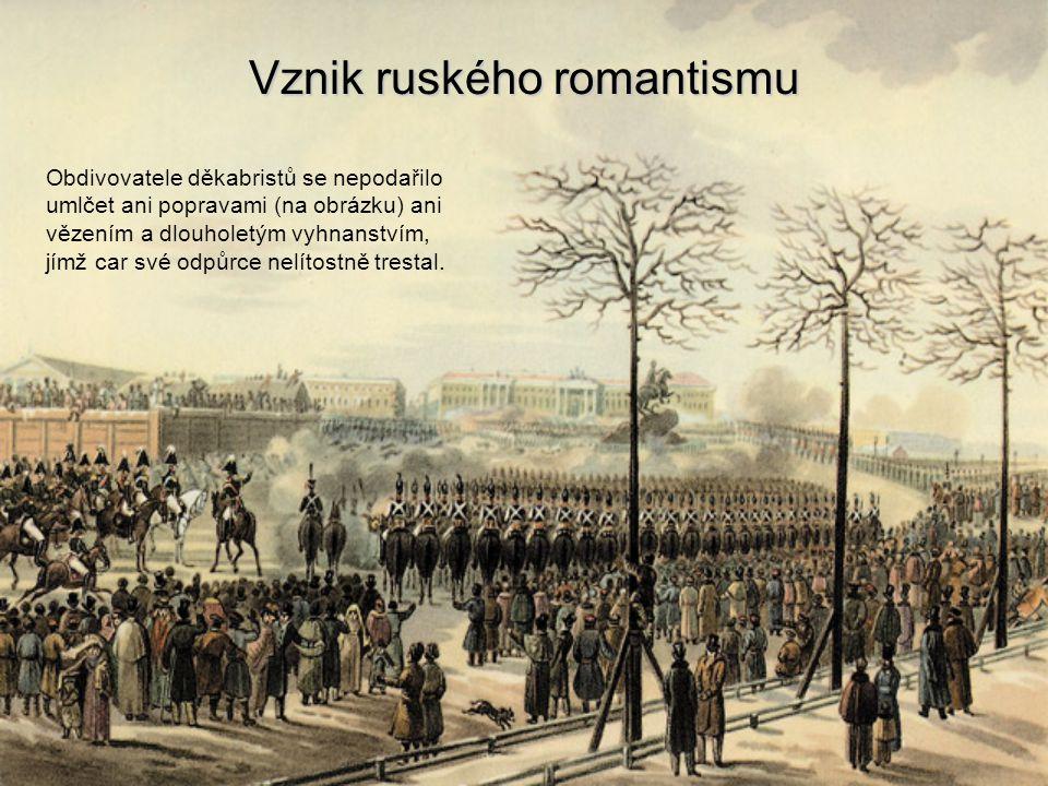 Vznik ruského romantismu Obdivovatele děkabristů se nepodařilo umlčet ani popravami (na obrázku) ani vězením a dlouholetým vyhnanstvím, jímž car své o