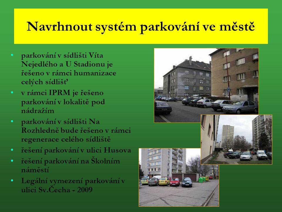 Navrhnout systém parkování ve městě parkování v sídlišti Víta Nejedlého a U Stadionu je řešeno v rámci humanizace celých sídlišť v rámci IPRM je řešen