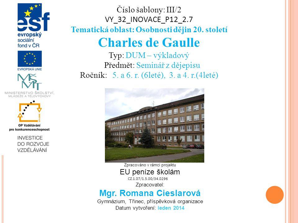 Číslo šablony: III/2 VY_32_INOVACE_P12_2.7 Tematická oblast: Osobnosti dějin 20. století Charles de Gaulle Typ: DUM – výkladový Předmět: Seminář z děj
