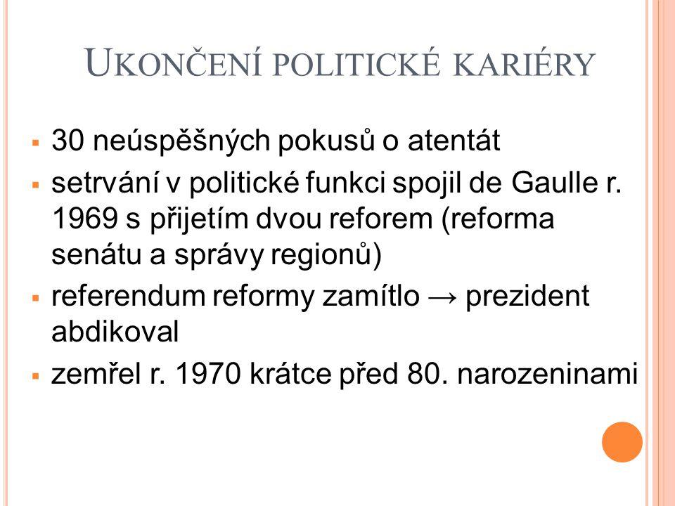 U KONČENÍ POLITICKÉ KARIÉRY  30 neúspěšných pokusů o atentát  setrvání v politické funkci spojil de Gaulle r. 1969 s přijetím dvou reforem (reforma