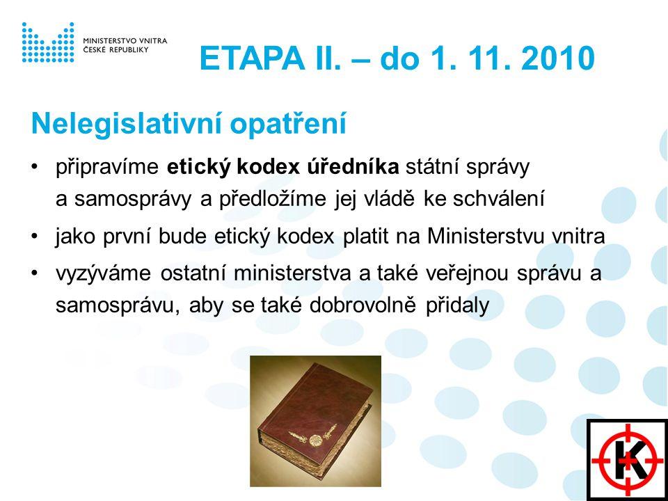 ETAPA II. – do 1. 11. 2010 Nelegislativní opatření připravíme etický kodex úředníka státní správy a samosprávy a předložíme jej vládě ke schválení jak
