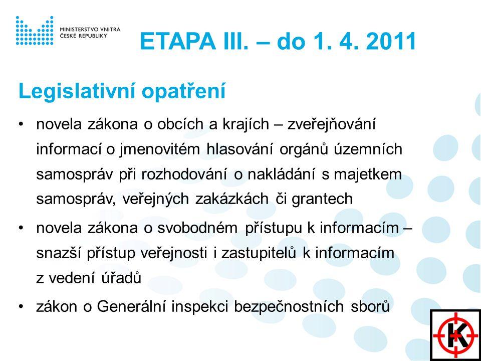 Legislativní opatření novela zákona o obcích a krajích – zveřejňování informací o jmenovitém hlasování orgánů územních samospráv při rozhodování o nakládání s majetkem samospráv, veřejných zakázkách či grantech novela zákona o svobodném přístupu k informacím – snazší přístup veřejnosti i zastupitelů k informacím z vedení úřadů zákon o Generální inspekci bezpečnostních sborů ETAPA III.