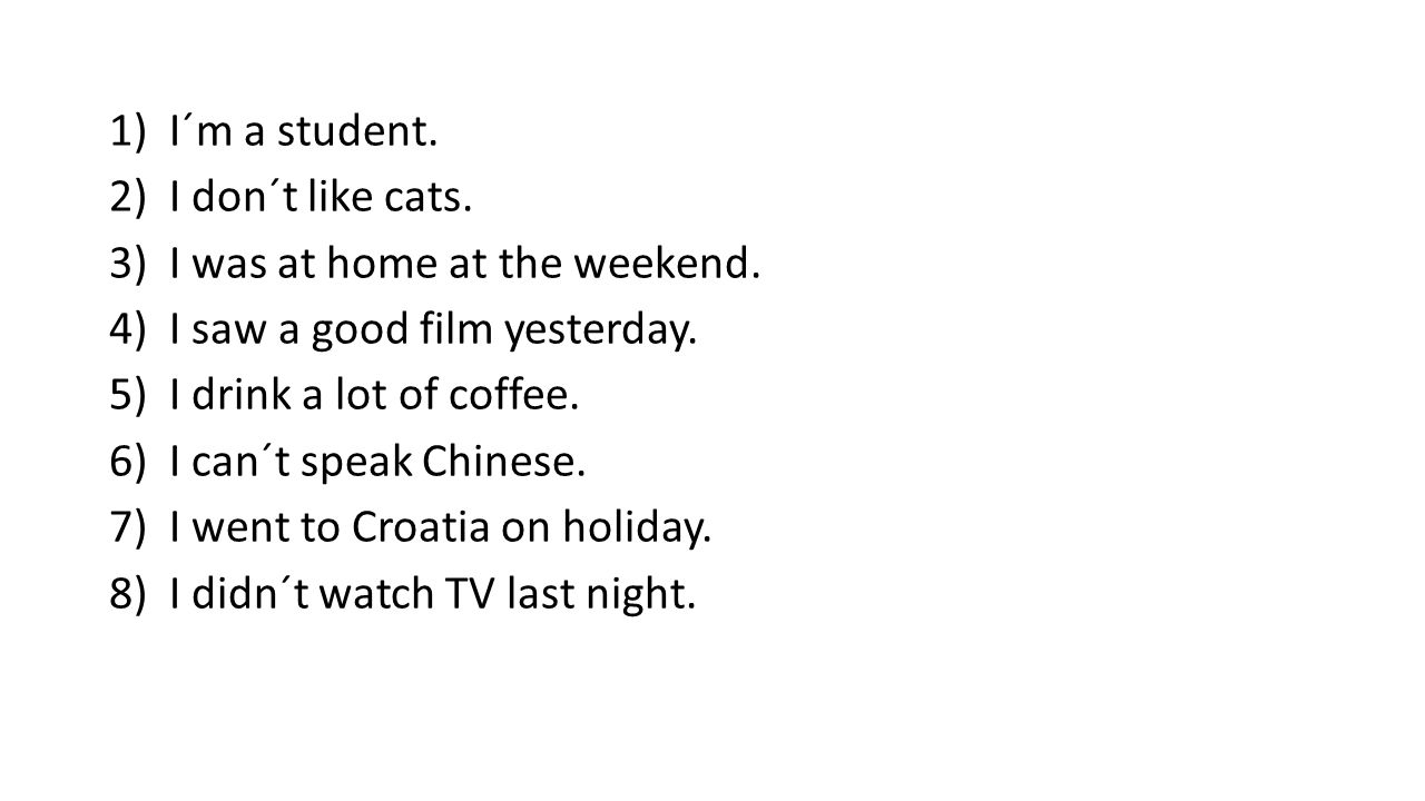 1)I´m a student. 2)I don´t like cats. 3)I was at home at the weekend.