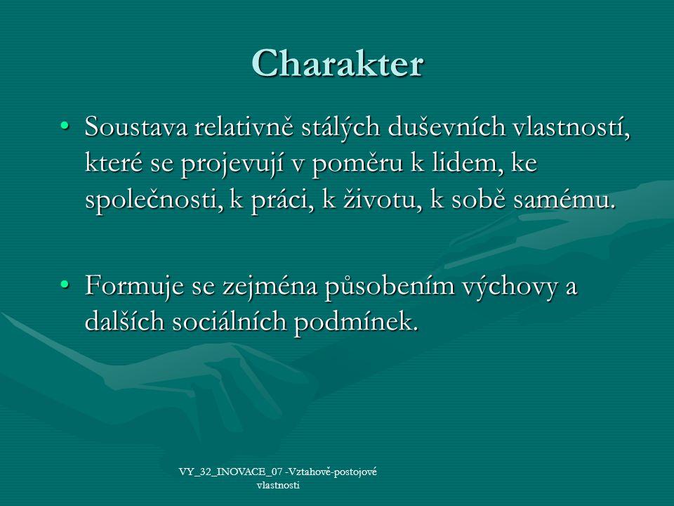Charakter Soustava relativně stálých duševních vlastností, které se projevují v poměru k lidem, ke společnosti, k práci, k životu, k sobě samému.Soustava relativně stálých duševních vlastností, které se projevují v poměru k lidem, ke společnosti, k práci, k životu, k sobě samému.