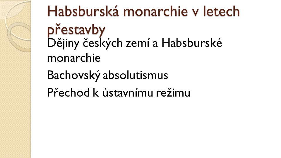 Habsburská monarchie v letech přestavby Dějiny českých zemí a Habsburské monarchie Bachovský absolutismus Přechod k ústavnímu režimu